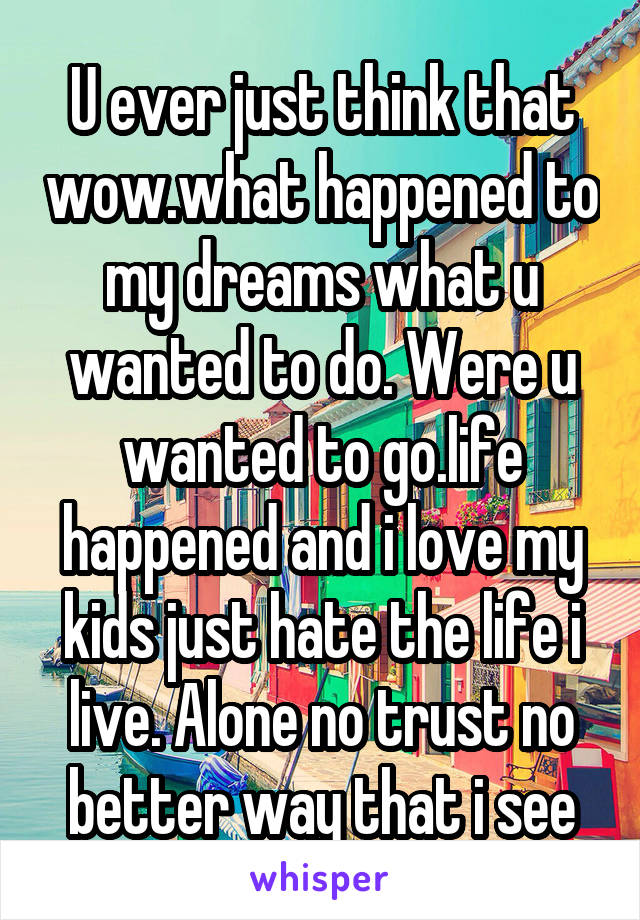 U ever just think that wow.what happened to my dreams what u wanted to do. Were u wanted to go.life happened and i love my kids just hate the life i live. Alone no trust no better way that i see