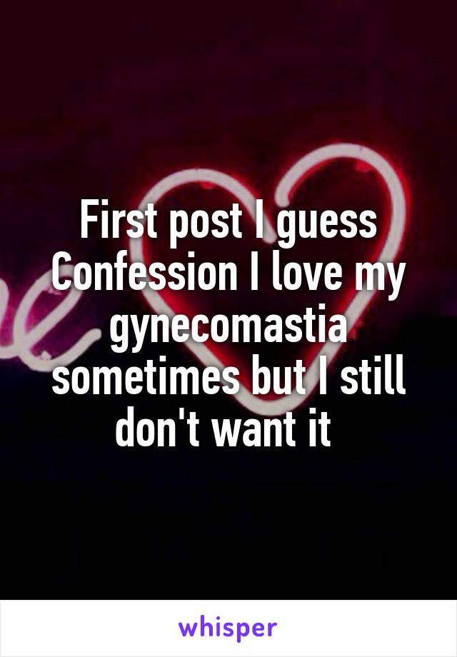 First post I guess Confession I love my gynecomastia sometimes but I still don't want it
