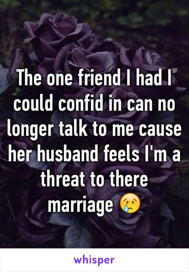 The one friend I had I could confid in can no longer talk to me cause her husband feels I'm a threat to there marriage 😢