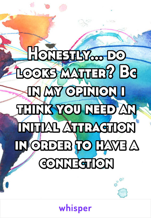 Honestly... do looks matter? Bc in my opinion i think you need an initial attraction in order to have a connection