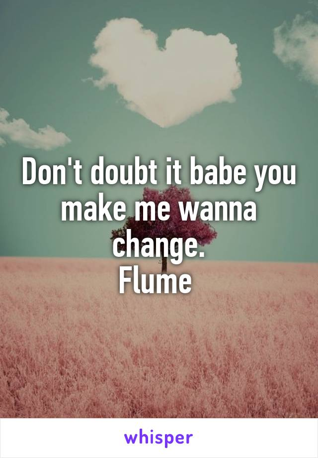 Don't doubt it babe you make me wanna change. Flume