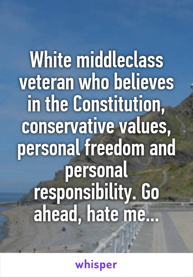 White middleclass veteran who believes in the Constitution, conservative values, personal freedom and personal responsibility. Go ahead, hate me...