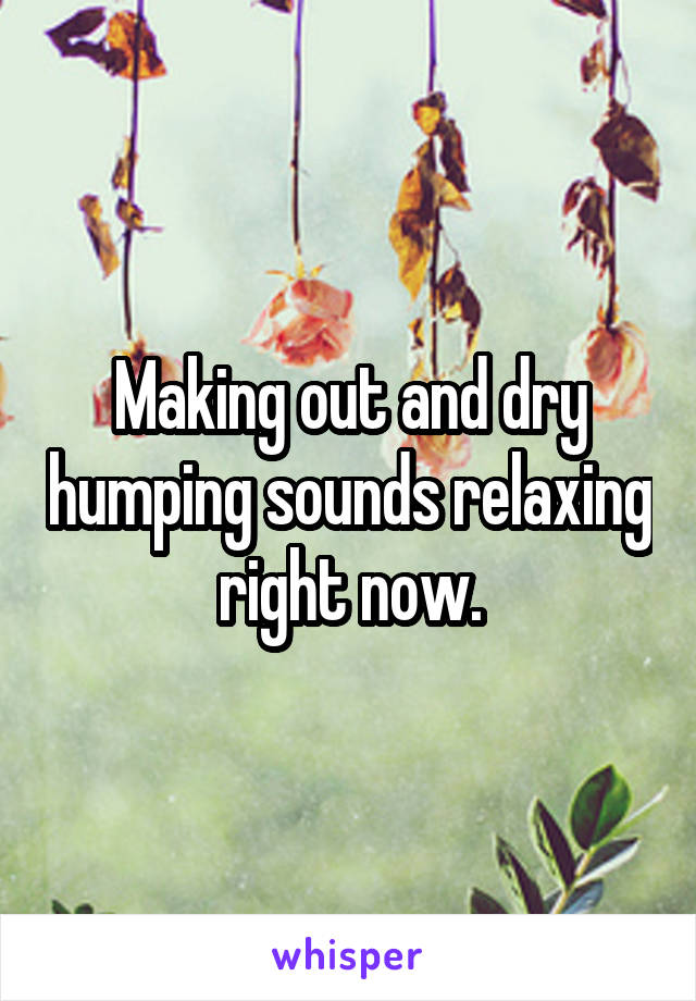 Making out and dry humping sounds relaxing right now.