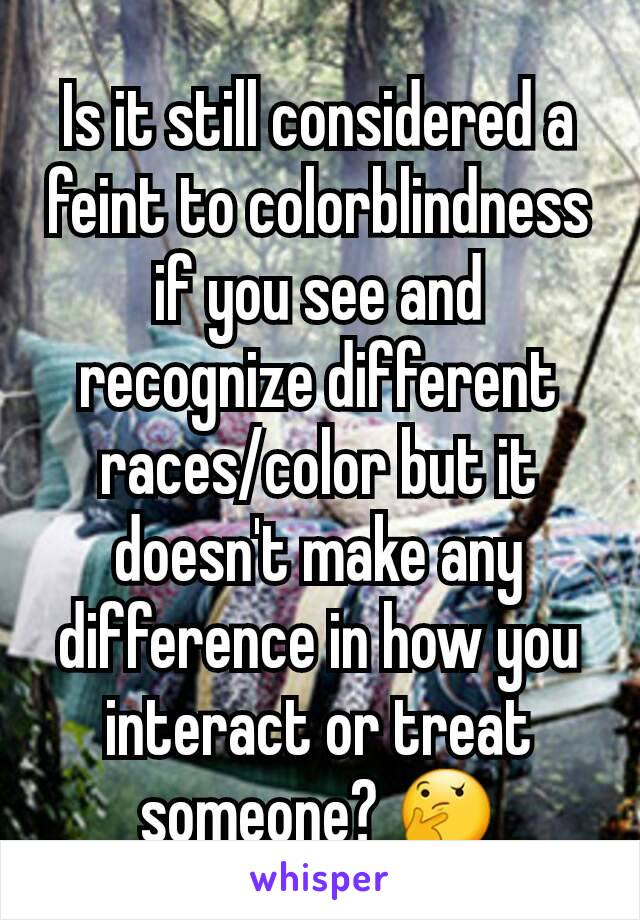 Is it still considered a feint to colorblindness if you see and recognize different races/color but it doesn't make any difference in how you interact or treat someone? 🤔
