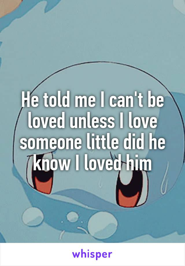 He told me I can't be loved unless I love someone little did he know I loved him