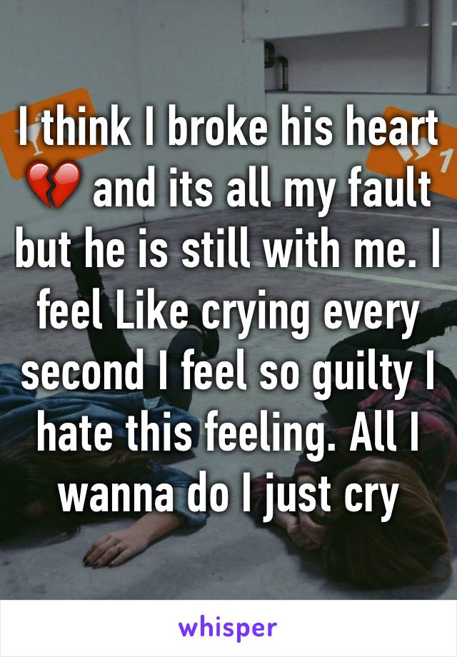 I think I broke his heart 💔 and its all my fault but he is still with me. I feel Like crying every second I feel so guilty I hate this feeling. All I wanna do I just cry