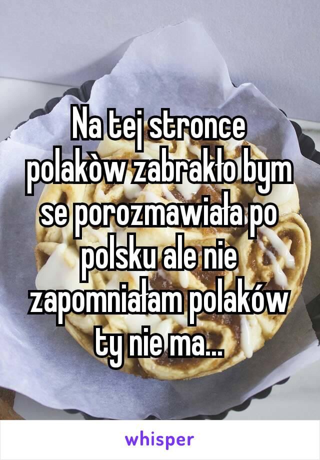 Na tej stronce polakòw zabrakło bym se porozmawiała po polsku ale nie zapomniałam polaków ty nie ma...