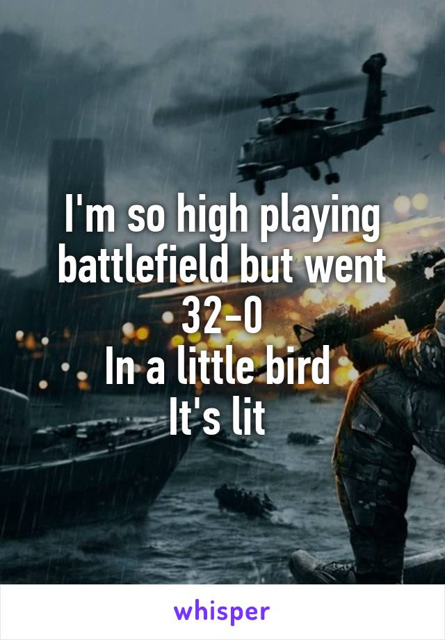 I'm so high playing battlefield but went 32-0 In a little bird  It's lit