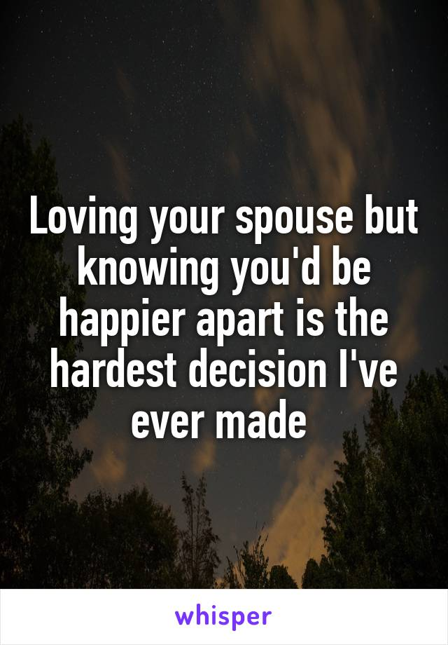 Loving your spouse but knowing you'd be happier apart is the hardest decision I've ever made