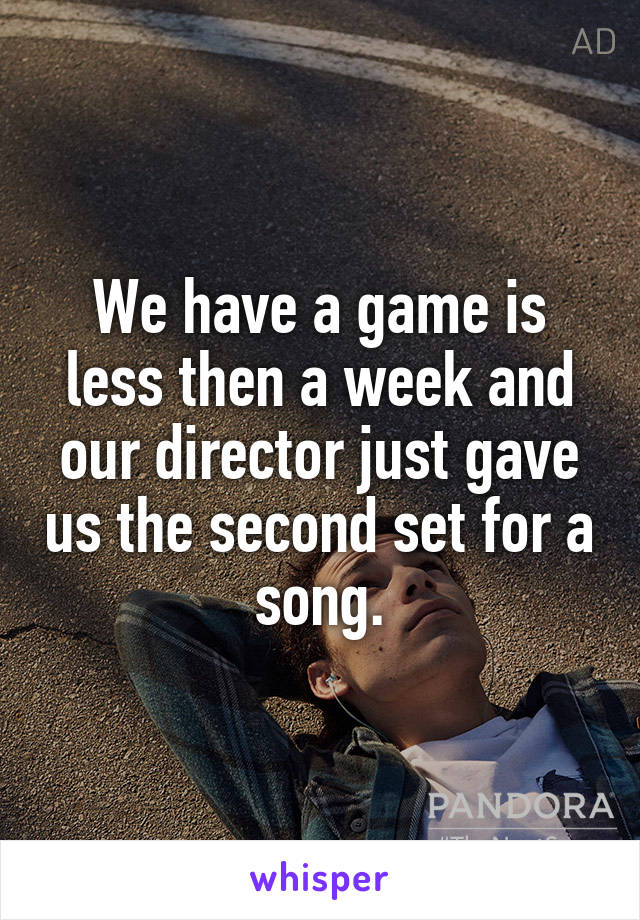 We have a game is less then a week and our director just gave us the second set for a song.