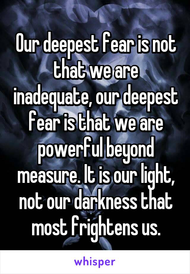 Our deepest fear is not that we are inadequate, our deepest fear is that we are powerful beyond measure. It is our light, not our darkness that most frightens us.