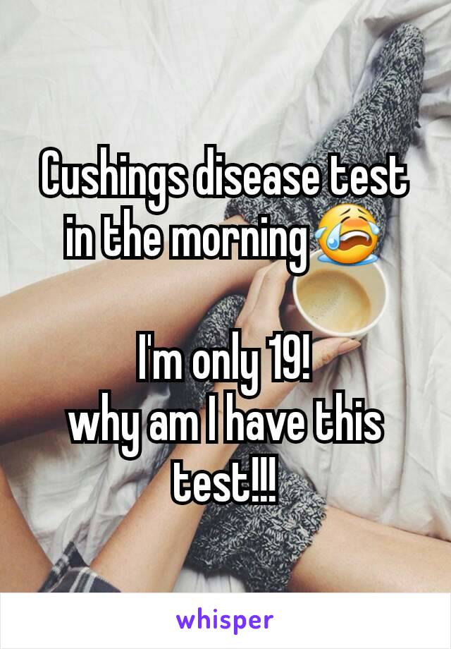 Cushings disease test in the morning😭  I'm only 19! why am I have this test!!!
