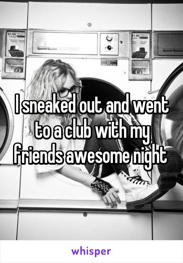 I sneaked out and went to a club with my friends awesome night