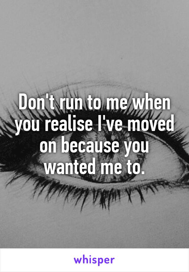 Don't run to me when you realise I've moved on because you wanted me to.