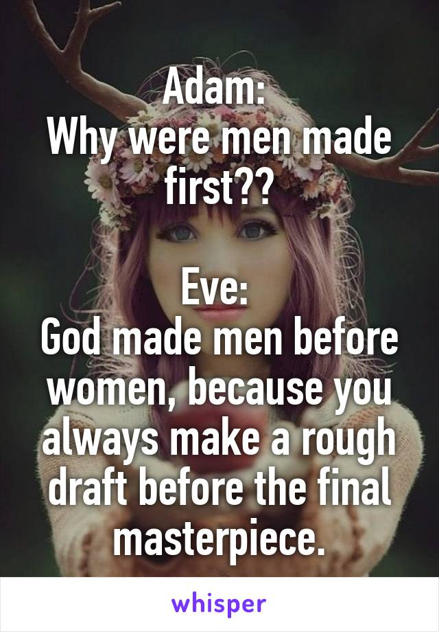 Adam:  Why were men made first??  Eve:  God made men before women, because you always make a rough draft before the final masterpiece.