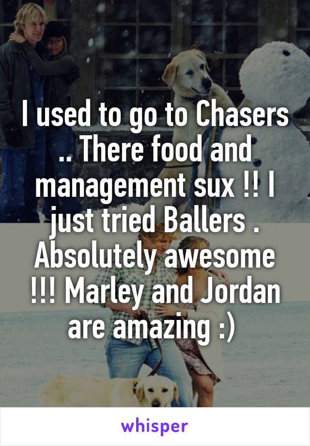 I used to go to Chasers .. There food and management sux !! I just tried Ballers . Absolutely awesome !!! Marley and Jordan are amazing :)