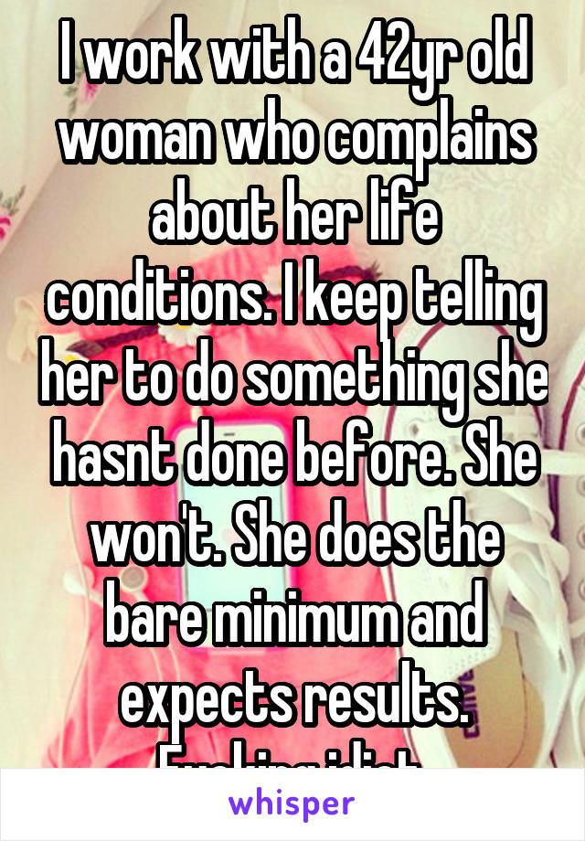 I work with a 42yr old woman who complains about her life conditions. I keep telling her to do something she hasnt done before. She won't. She does the bare minimum and expects results. Fucking idiot.