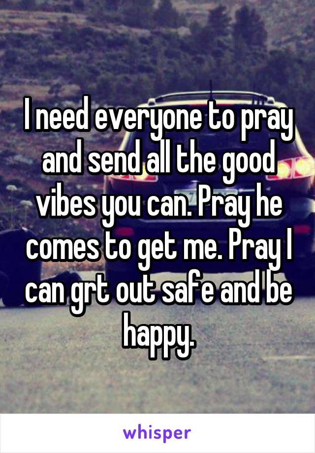 I need everyone to pray and send all the good vibes you can. Pray he comes to get me. Pray I can grt out safe and be happy.