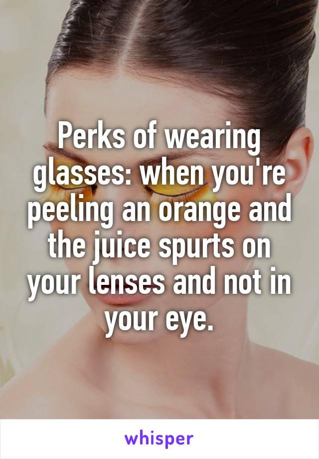 Perks of wearing glasses: when you're peeling an orange and the juice spurts on your lenses and not in your eye.