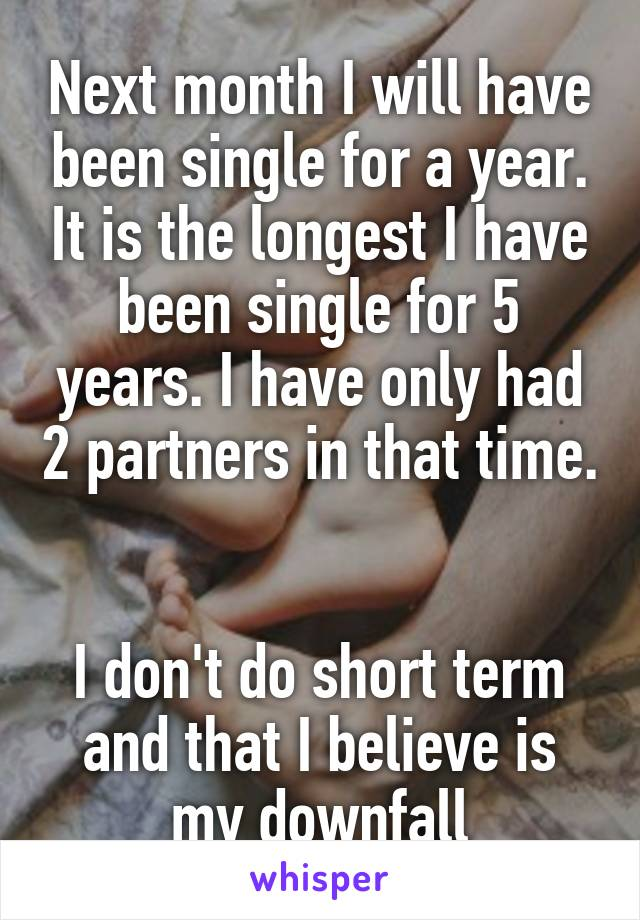 Next month I will have been single for a year. It is the longest I have been single for 5 years. I have only had 2 partners in that time.   I don't do short term and that I believe is my downfall