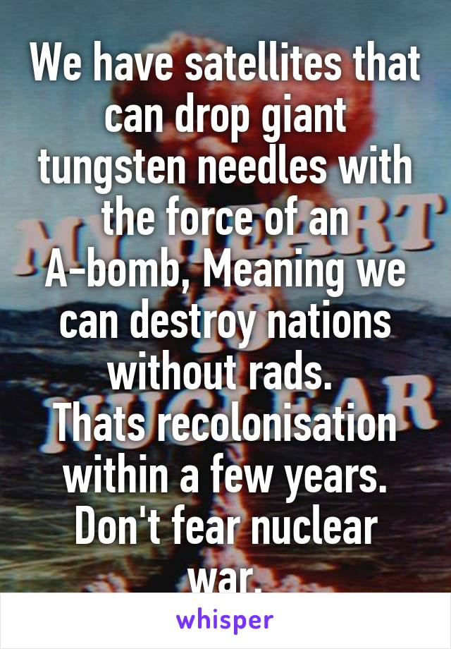 We have satellites that can drop giant tungsten needles with the force of an A-bomb, Meaning we can destroy nations without rads.  Thats recolonisation within a few years. Don't fear nuclear war.