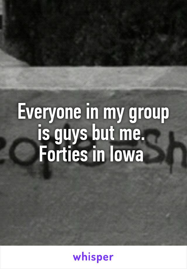 Everyone in my group is guys but me.  Forties in Iowa