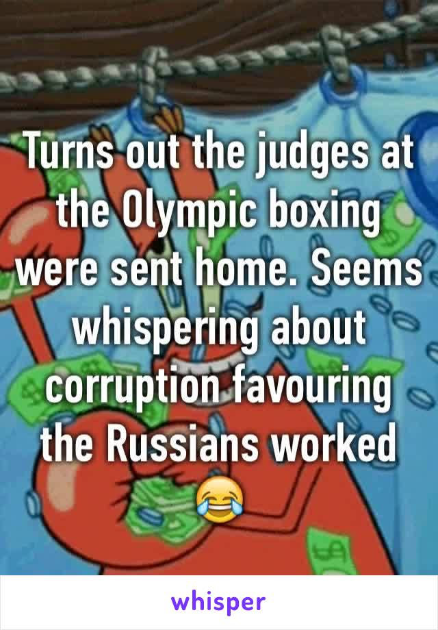 Turns out the judges at the Olympic boxing were sent home. Seems whispering about corruption favouring the Russians worked 😂