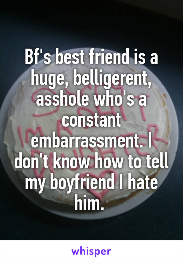 Bf's best friend is a huge, belligerent, asshole who's a constant embarrassment. I don't know how to tell my boyfriend I hate him.