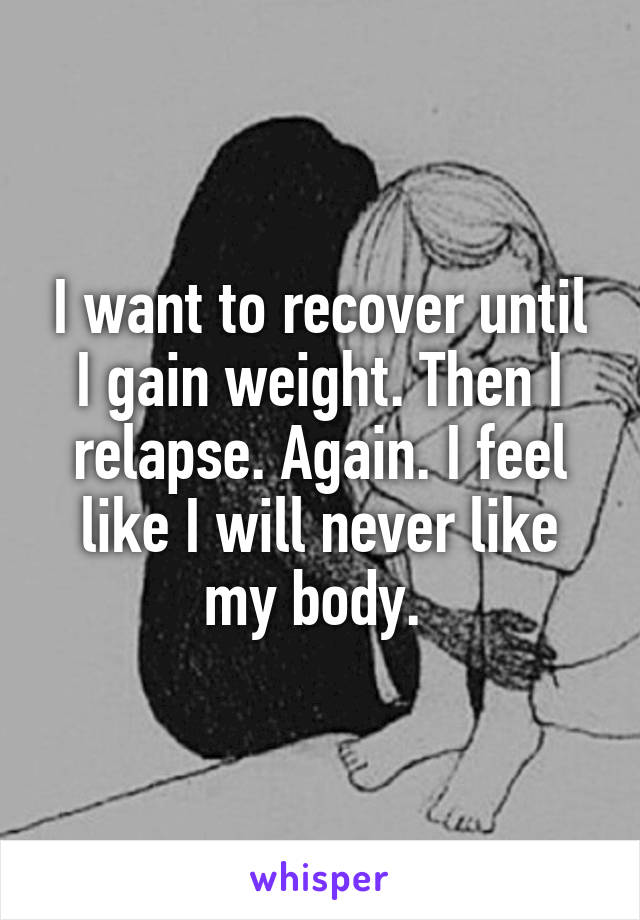 I want to recover until I gain weight. Then I relapse. Again. I feel like I will never like my body.