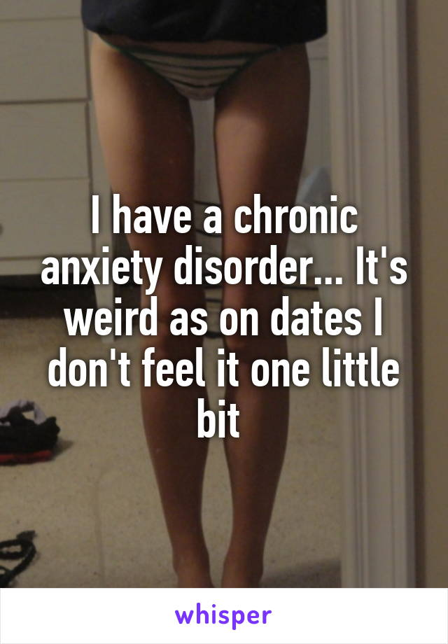 I have a chronic anxiety disorder... It's weird as on dates I don't feel it one little bit