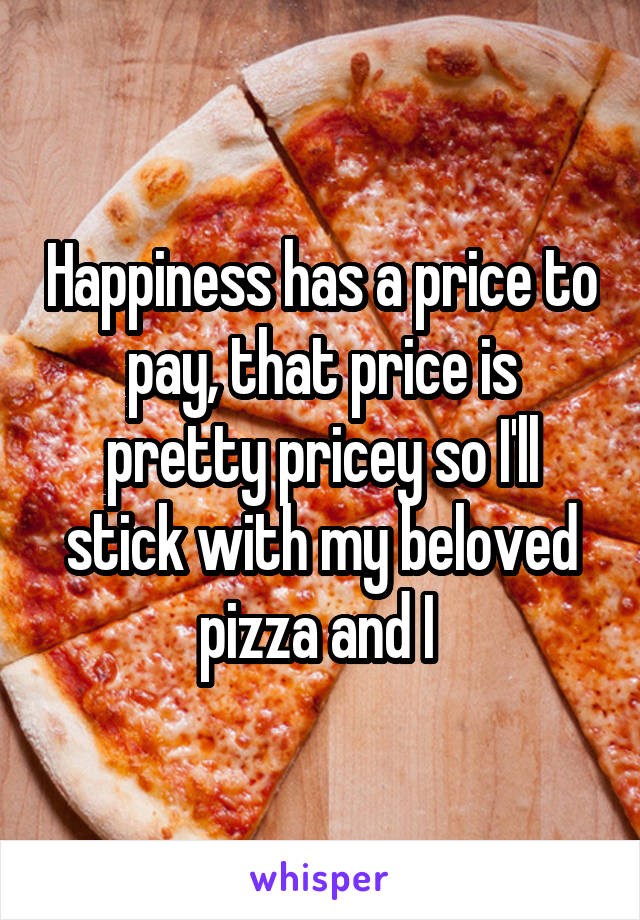 Happiness has a price to pay, that price is pretty pricey so I'll stick with my beloved pizza and I