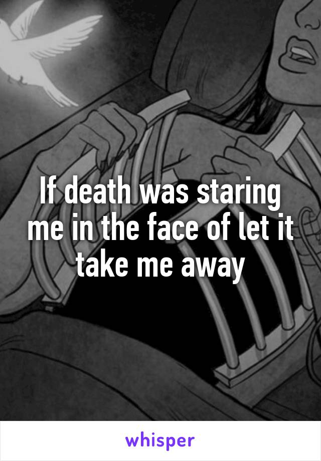 If death was staring me in the face of let it take me away