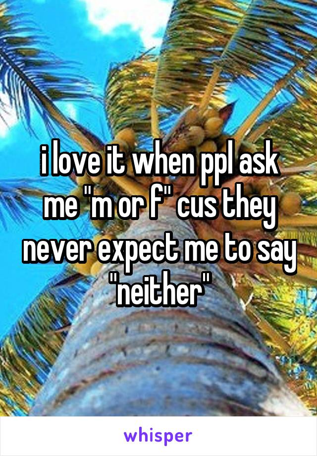 """i love it when ppl ask me """"m or f"""" cus they never expect me to say """"neither"""""""