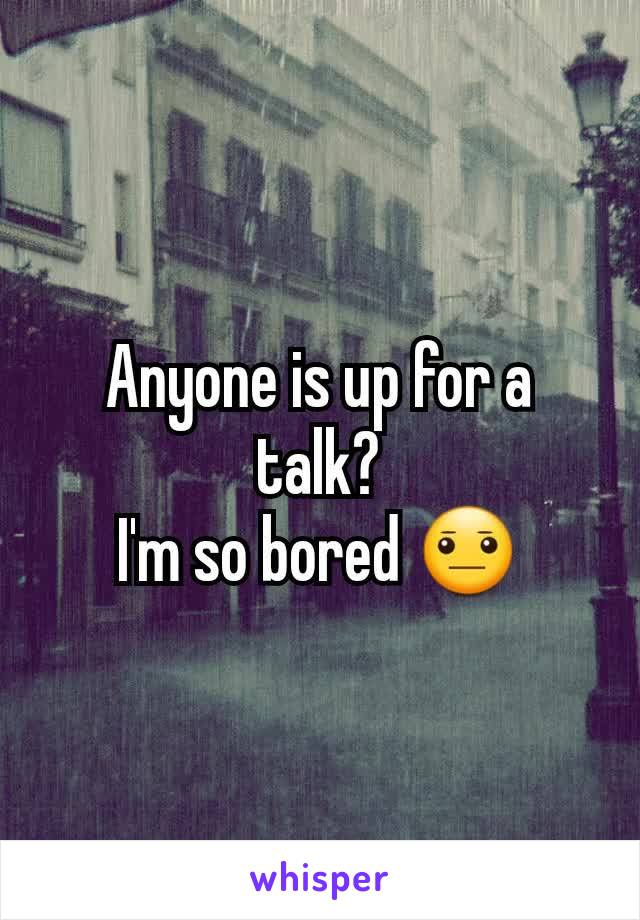 Anyone is up for a talk? I'm so bored 😐