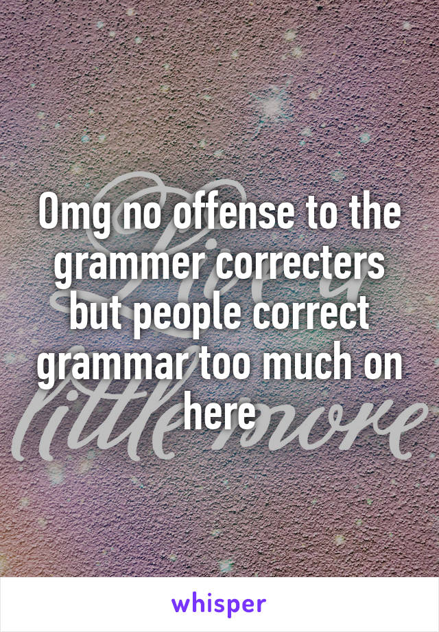 Omg no offense to the grammer correcters but people correct grammar too much on here