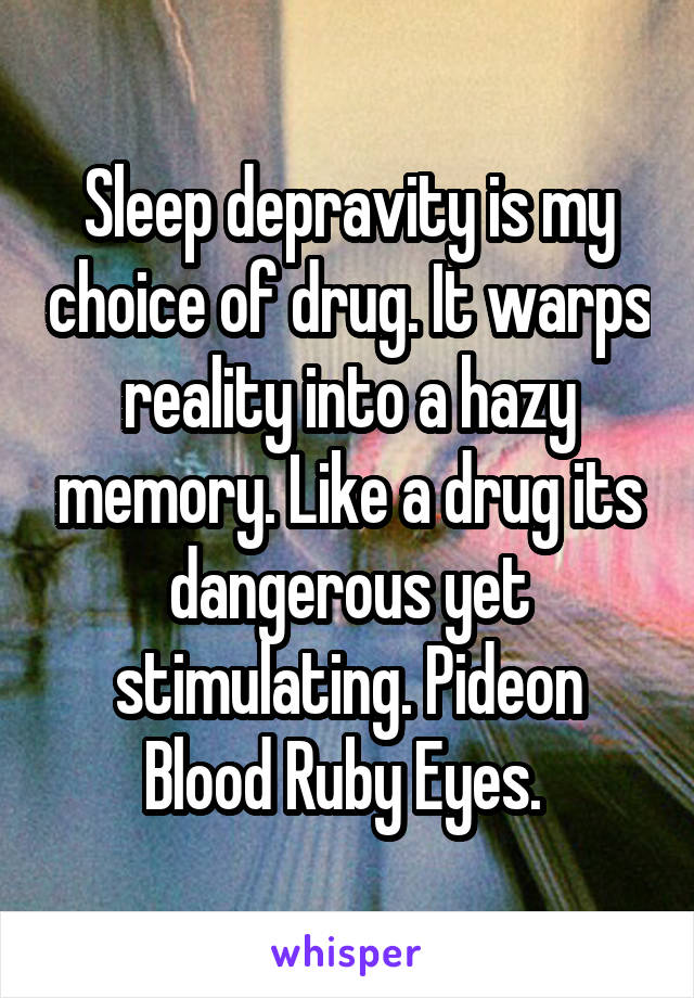 Sleep depravity is my choice of drug. It warps reality into a hazy memory. Like a drug its dangerous yet stimulating. Pideon Blood Ruby Eyes.