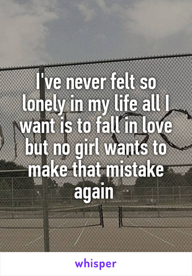 I've never felt so lonely in my life all I want is to fall in love but no girl wants to make that mistake again