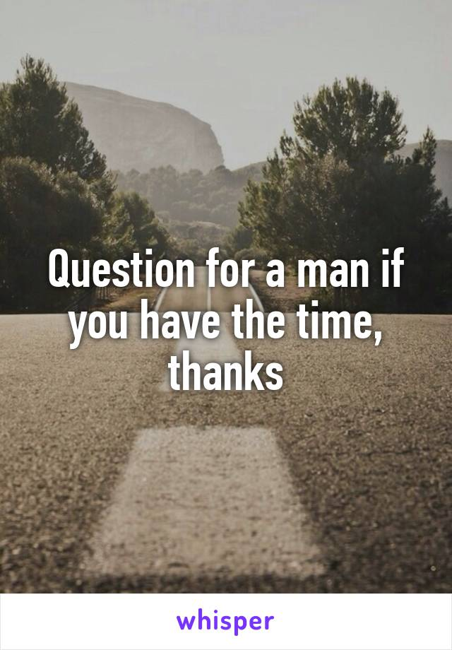 Question for a man if you have the time, thanks