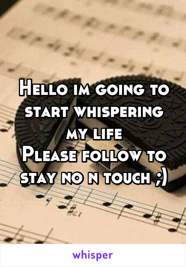 Hello im going to start whispering my life Please follow to stay no n touch ;)
