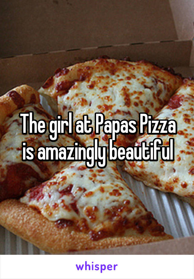 The girl at Papas Pizza is amazingly beautiful