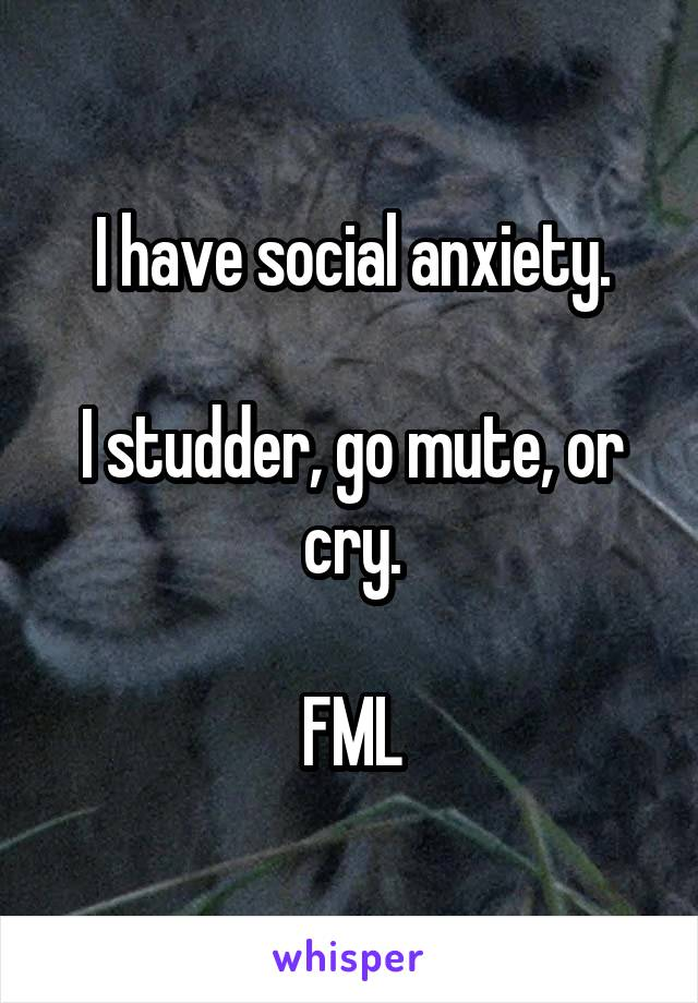 I have social anxiety.  I studder, go mute, or cry.  FML