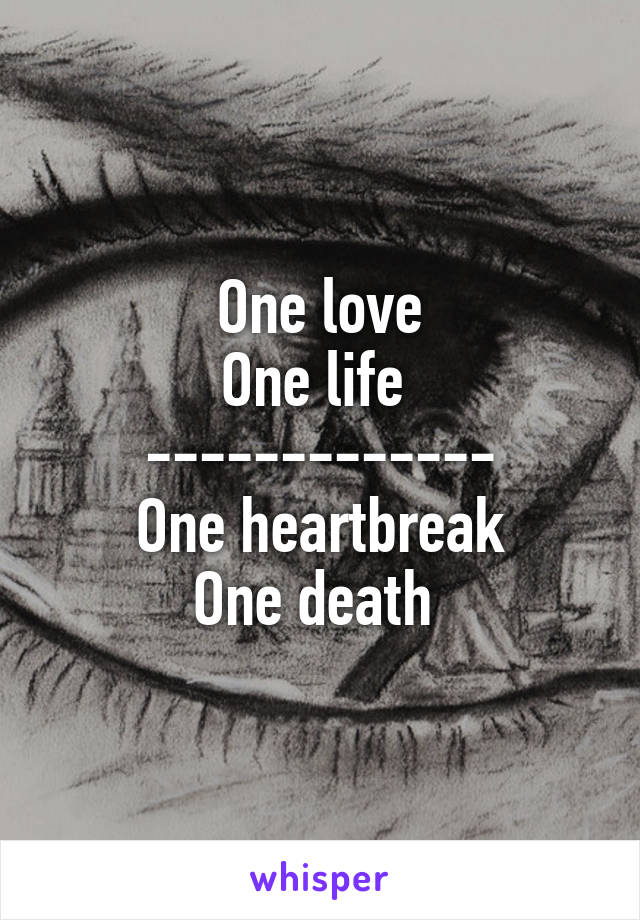 One love One life  ------------- One heartbreak One death