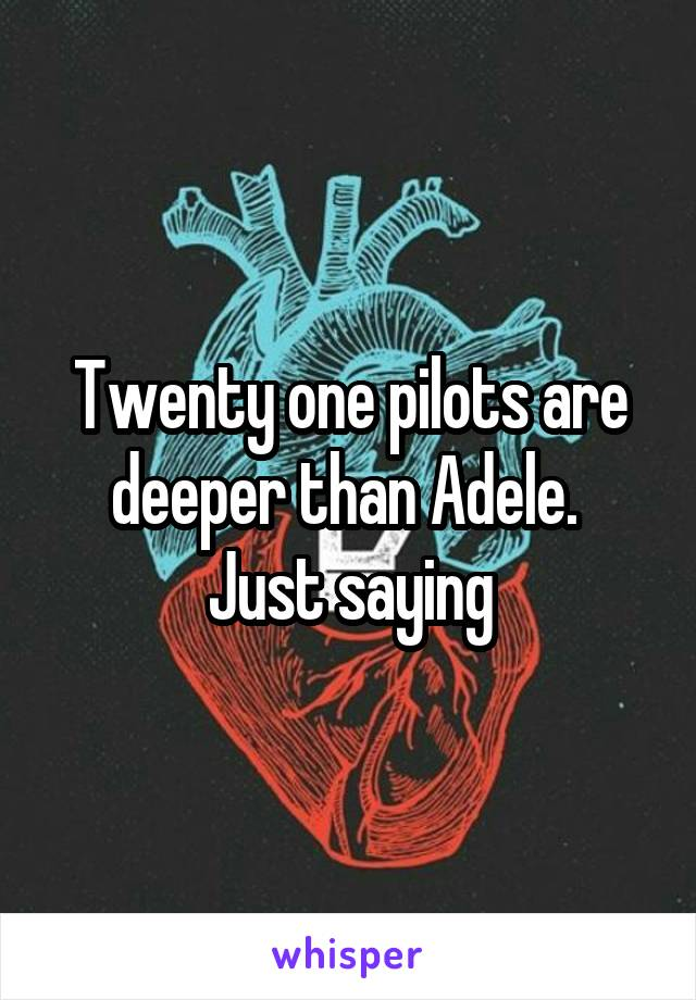 Twenty one pilots are deeper than Adele.  Just saying