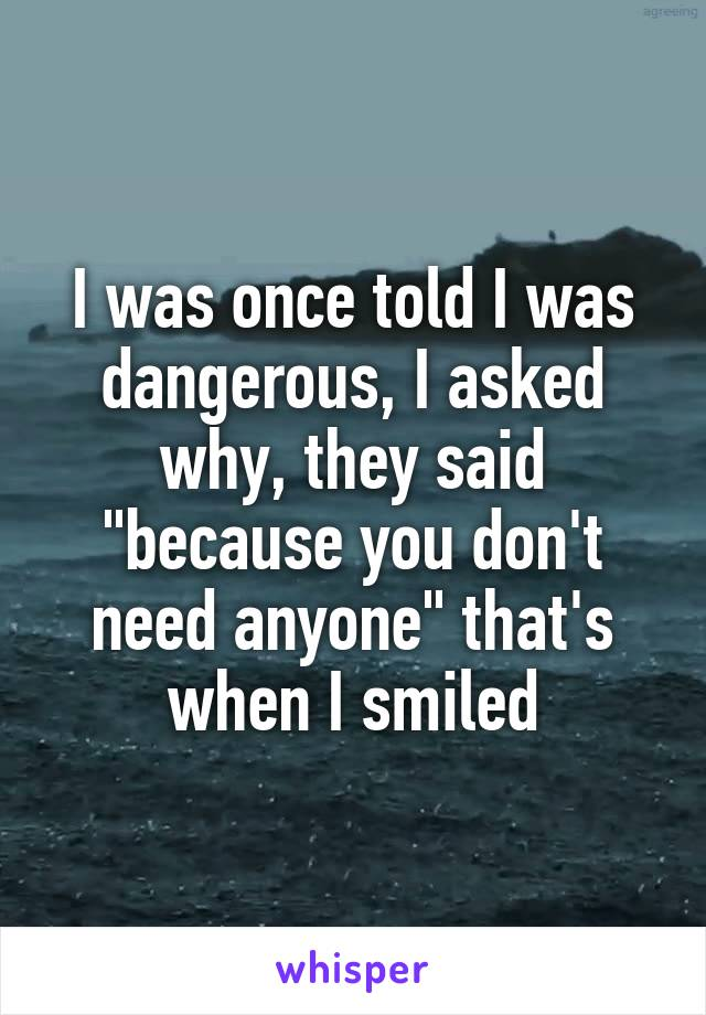 """I was once told I was dangerous, I asked why, they said """"because you don't need anyone"""" that's when I smiled"""