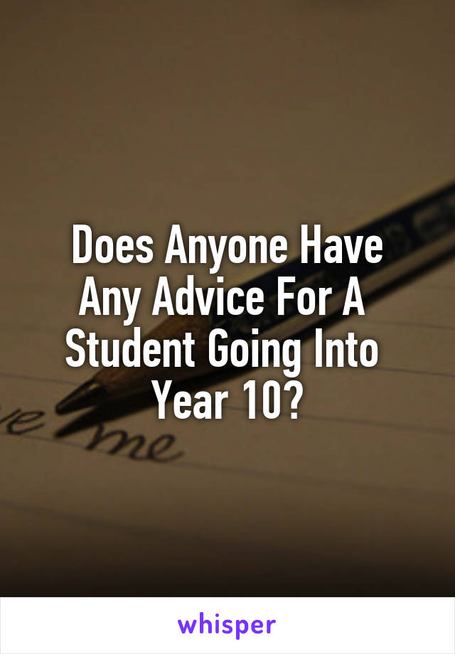 Does Anyone Have Any Advice For A  Student Going Into  Year 10?