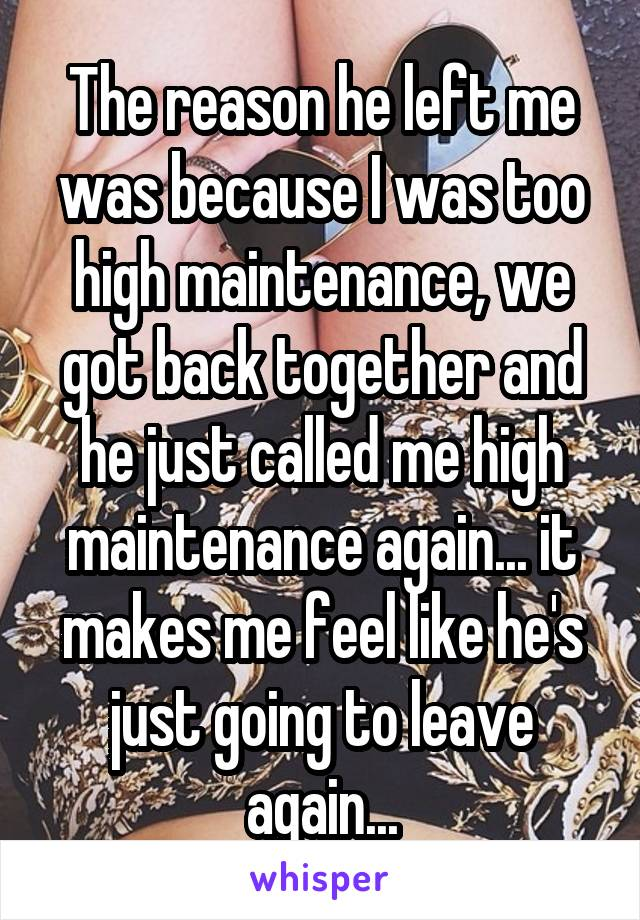 The reason he left me was because I was too high maintenance, we got back together and he just called me high maintenance again... it makes me feel like he's just going to leave again...
