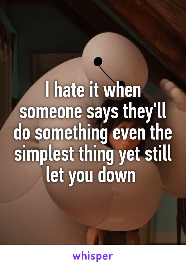 I hate it when someone says they'll do something even the simplest thing yet still let you down