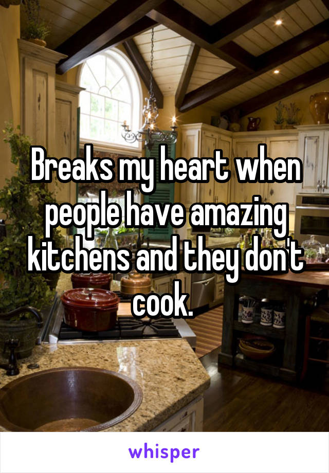 Breaks my heart when people have amazing kitchens and they don't cook.