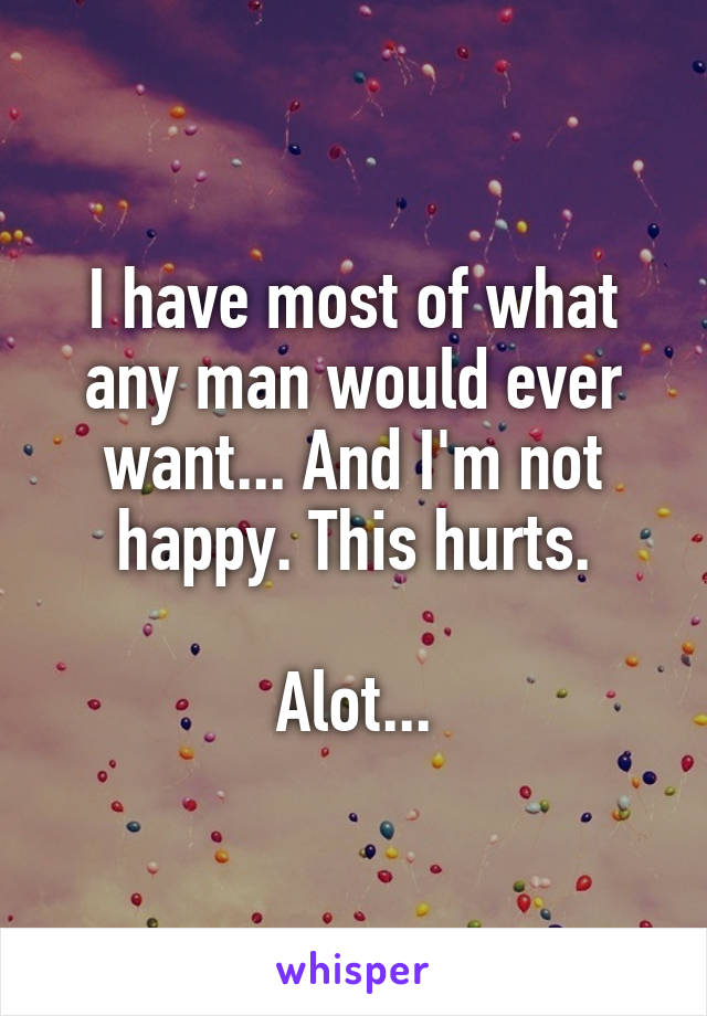 I have most of what any man would ever want... And I'm not happy. This hurts.  Alot...