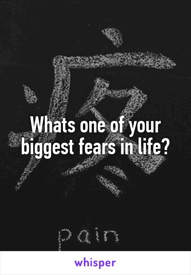 Whats one of your biggest fears in life?
